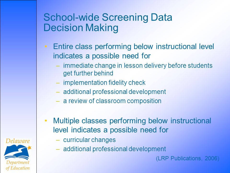 School-wide Screening Data Decision Making Entire class performing below instructional level indicates a possible need for –immediate change in lesson