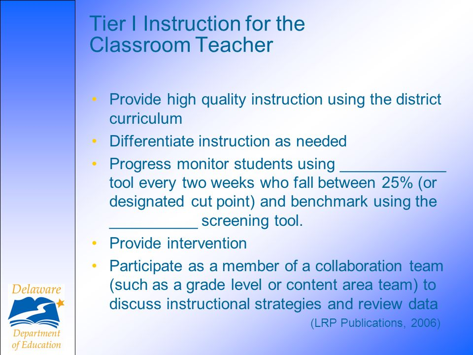 Tier I Instruction for the Classroom Teacher Provide high quality instruction using the district curriculum Differentiate instruction as needed Progress monitor students using ____________ tool every two weeks who fall between 25% (or designated cut point) and benchmark using the __________ screening tool.