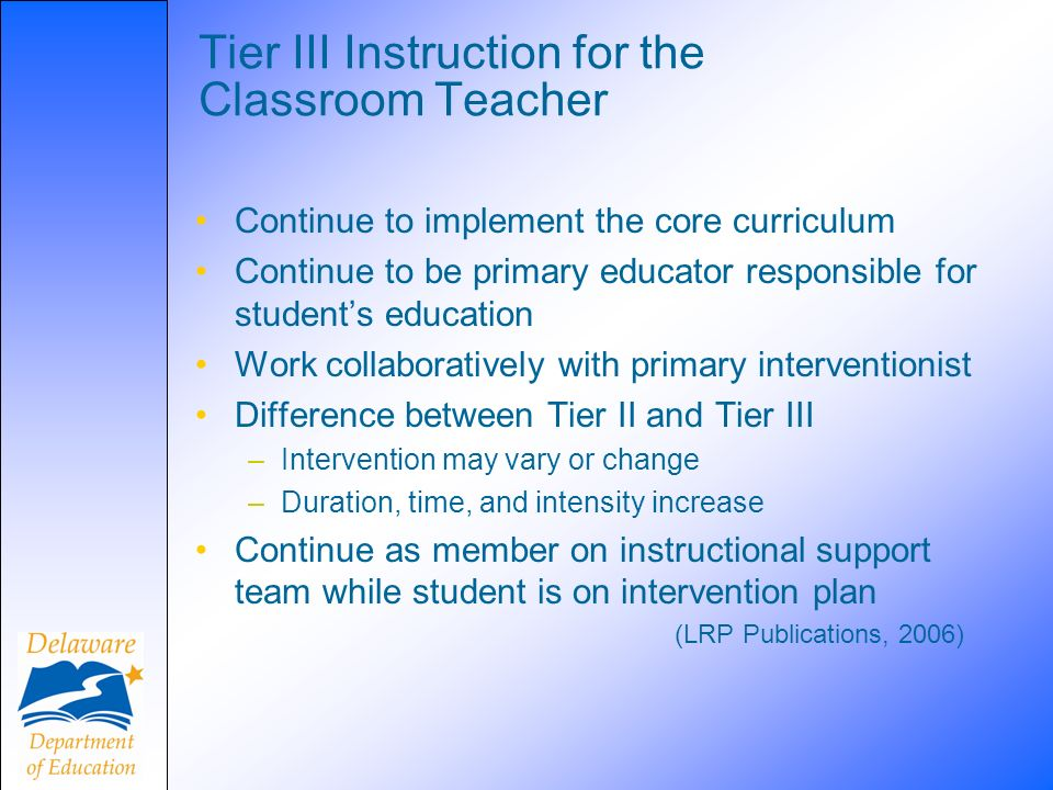 Tier III Instruction for the Classroom Teacher Continue to implement the core curriculum Continue to be primary educator responsible for students education Work collaboratively with primary interventionist Difference between Tier II and Tier III –Intervention may vary or change –Duration, time, and intensity increase Continue as member on instructional support team while student is on intervention plan (LRP Publications, 2006)