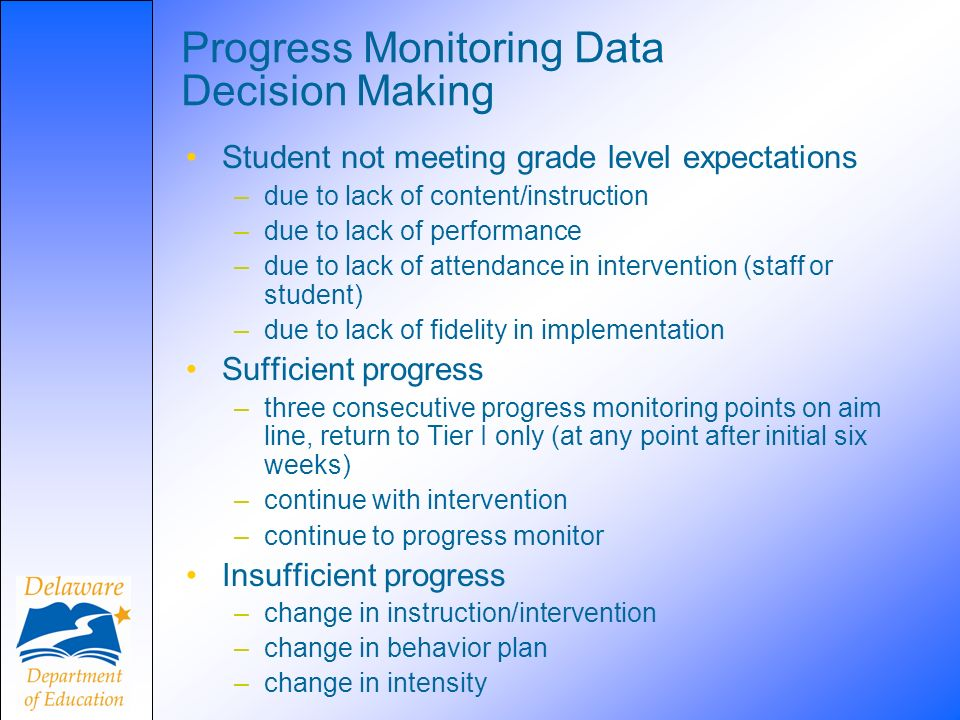 Progress Monitoring Data Decision Making Student not meeting grade level expectations –due to lack of content/instruction –due to lack of performance –due to lack of attendance in intervention (staff or student) –due to lack of fidelity in implementation Sufficient progress –three consecutive progress monitoring points on aim line, return to Tier I only (at any point after initial six weeks) –continue with intervention –continue to progress monitor Insufficient progress –change in instruction/intervention –change in behavior plan –change in intensity