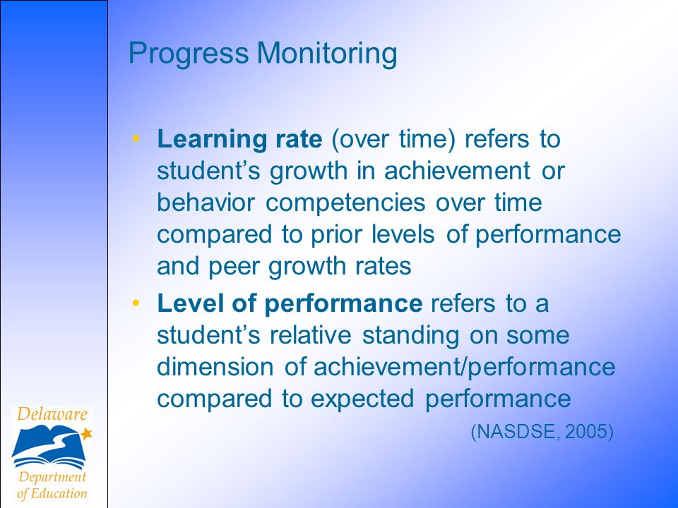 Progress Monitoring Learning rate (over time) refers to students growth in achievement or behavior competencies over time compared to prior levels of performance and peer growth rates Level of performance refers to a students relative standing on some dimension of achievement/performance compared to expected performance (NASDSE, 2005)