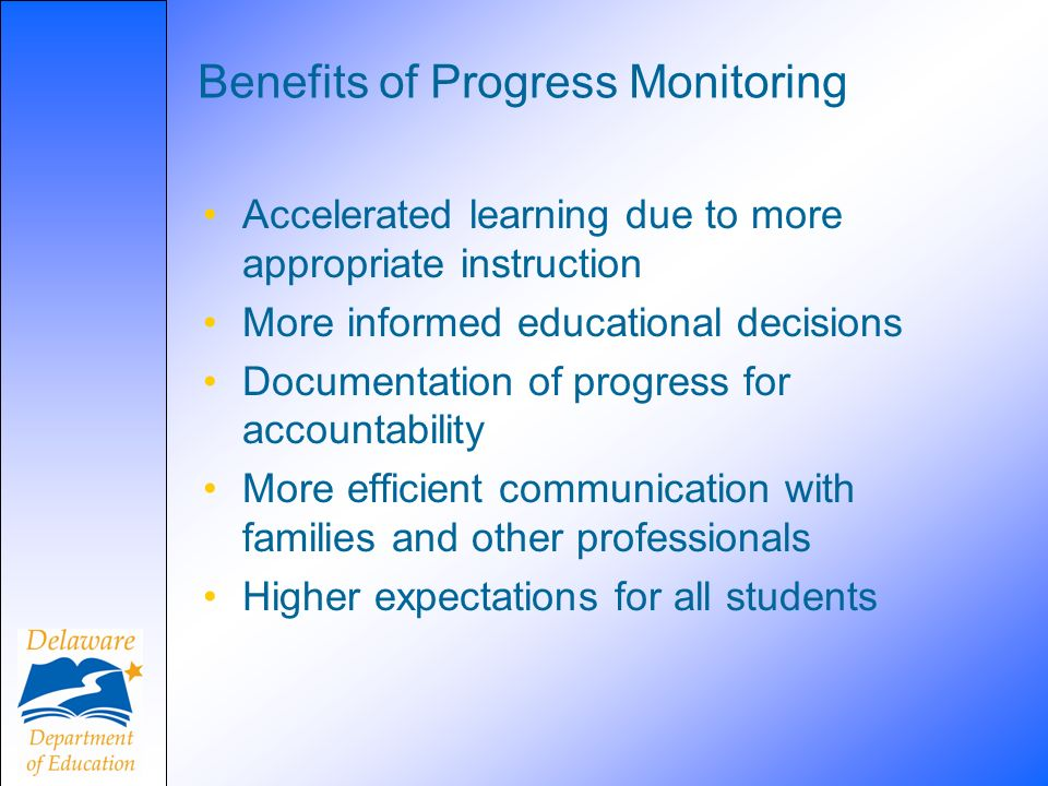 Benefits of Progress Monitoring Accelerated learning due to more appropriate instruction More informed educational decisions Documentation of progress for accountability More efficient communication with families and other professionals Higher expectations for all students