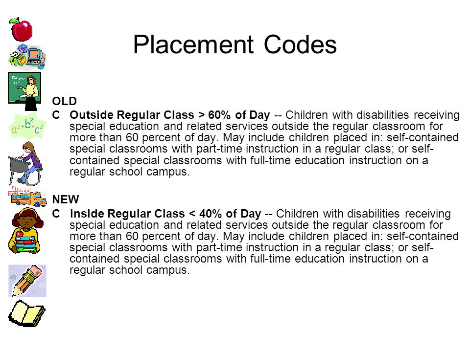 Placement Codes OLD COutside Regular Class > 60% of Day -- Children with disabilities receiving special education and related services outside the regular classroom for more than 60 percent of day.