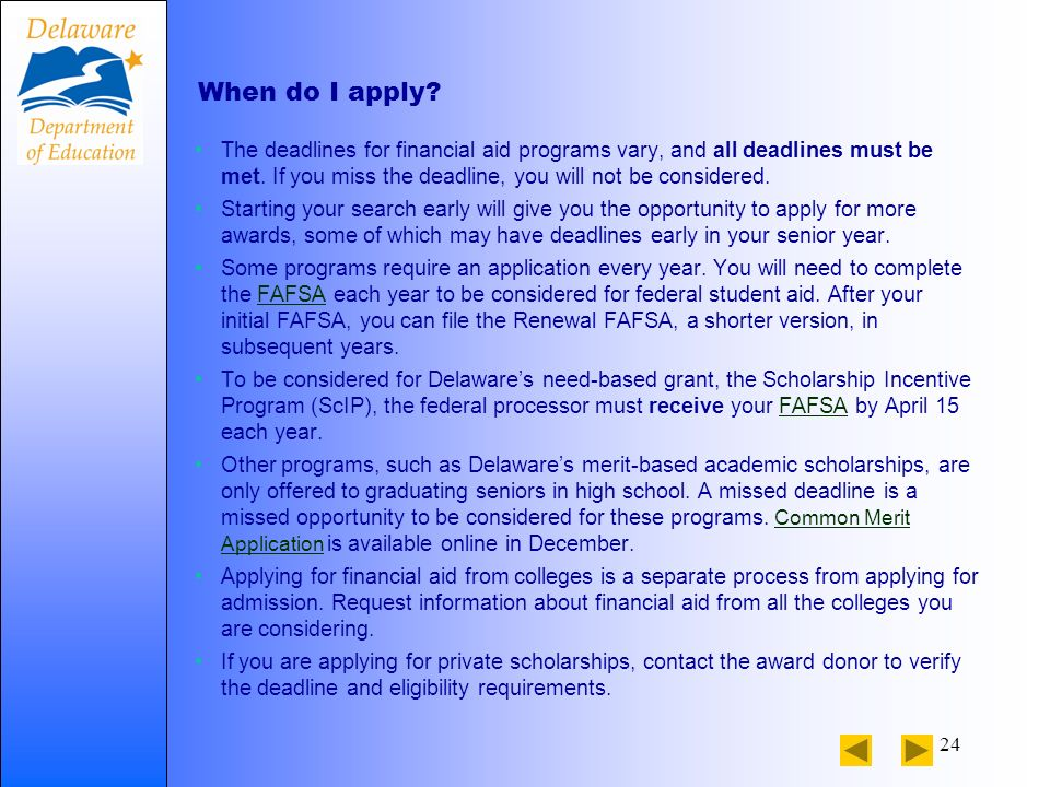 24 When do I apply. The deadlines for financial aid programs vary, and all deadlines must be met.
