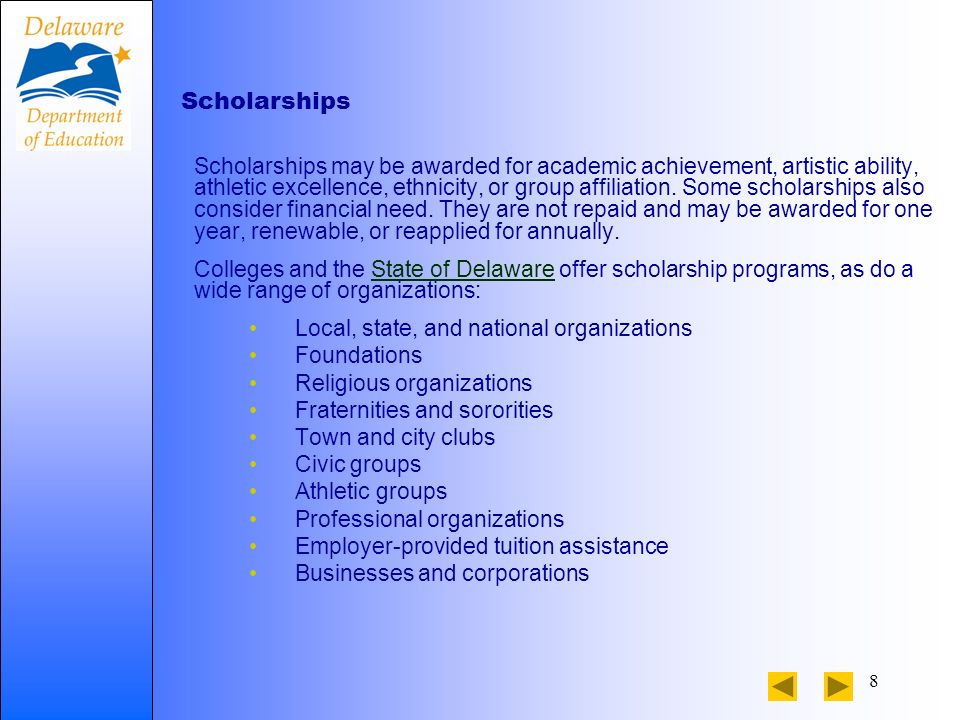 8 Scholarships Scholarships may be awarded for academic achievement, artistic ability, athletic excellence, ethnicity, or group affiliation. Some scho