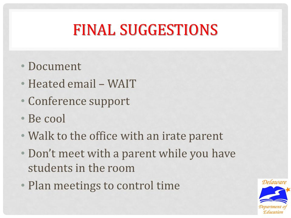 FINAL SUGGESTIONS Document Heated email – WAIT Conference support Be cool Walk to the office with an irate parent Dont meet with a parent while you ha