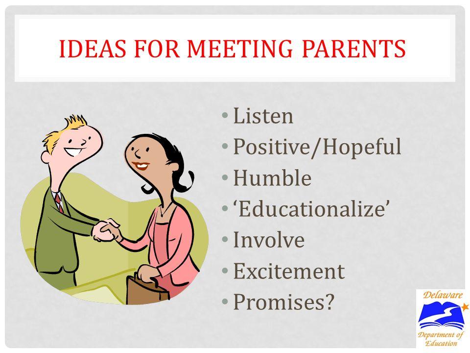 IDEAS FOR MEETING PARENTS Listen Positive/Hopeful Humble Educationalize Involve Excitement Promises?