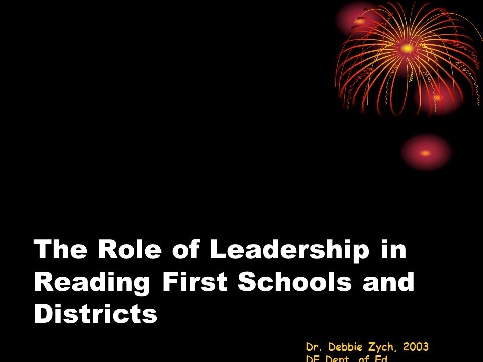 The Role of Leadership in Reading First Schools and Districts Dr. Debbie Zych, 2003 DE Dept. of Ed.