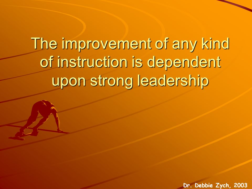 The improvement of any kind of instruction is dependent upon strong leadership Dr.