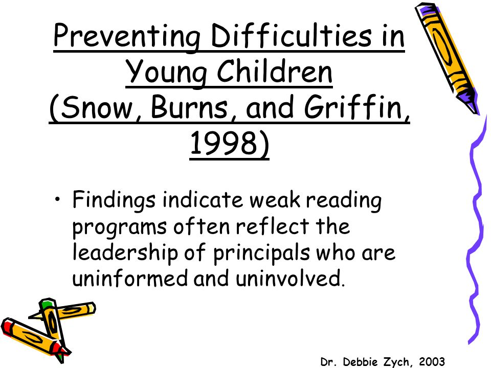 Preventing Difficulties in Young Children (Snow, Burns, and Griffin, 1998) Findings indicate weak reading programs often reflect the leadership of principals who are uninformed and uninvolved.