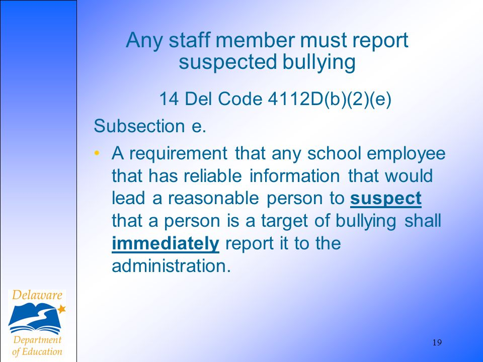Any staff member must report suspected bullying 14 Del Code 4112D(b)(2)(e) Subsection e.