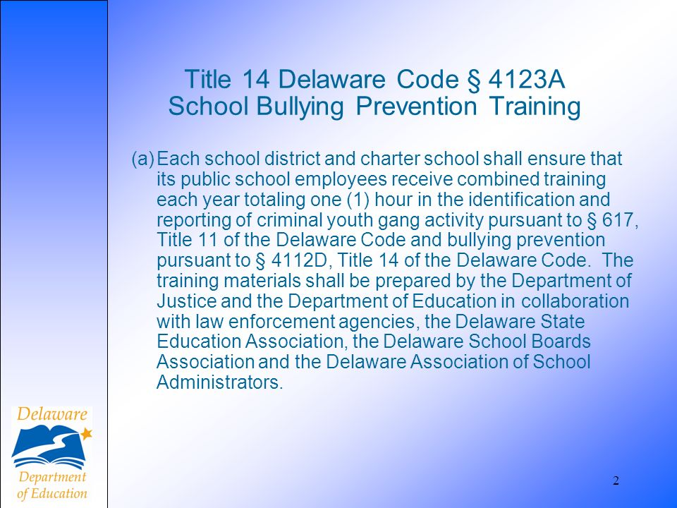 2 Title 14 Delaware Code § 4123A School Bullying Prevention Training (a)Each school district and charter school shall ensure that its public school employees receive combined training each year totaling one (1) hour in the identification and reporting of criminal youth gang activity pursuant to § 617, Title 11 of the Delaware Code and bullying prevention pursuant to § 4112D, Title 14 of the Delaware Code.