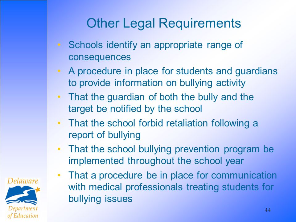 Other Legal Requirements Schools identify an appropriate range of consequences A procedure in place for students and guardians to provide information on bullying activity That the guardian of both the bully and the target be notified by the school That the school forbid retaliation following a report of bullying That the school bullying prevention program be implemented throughout the school year That a procedure be in place for communication with medical professionals treating students for bullying issues 44