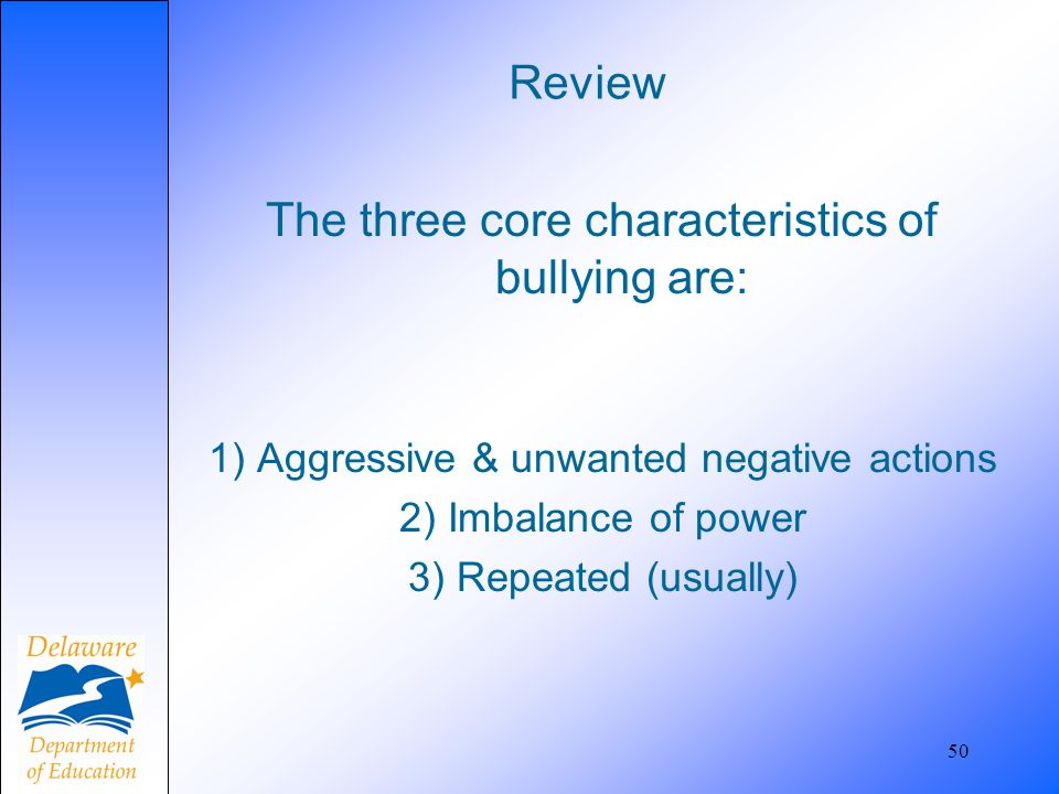 Review The three core characteristics of bullying are: 1) Aggressive & unwanted negative actions 2) Imbalance of power 3) Repeated (usually) 50