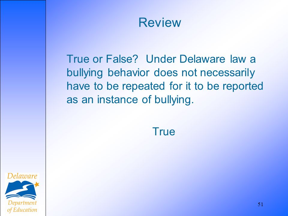 Review True or False? Under Delaware law a bullying behavior does not necessarily have to be repeated for it to be reported as an instance of bullying