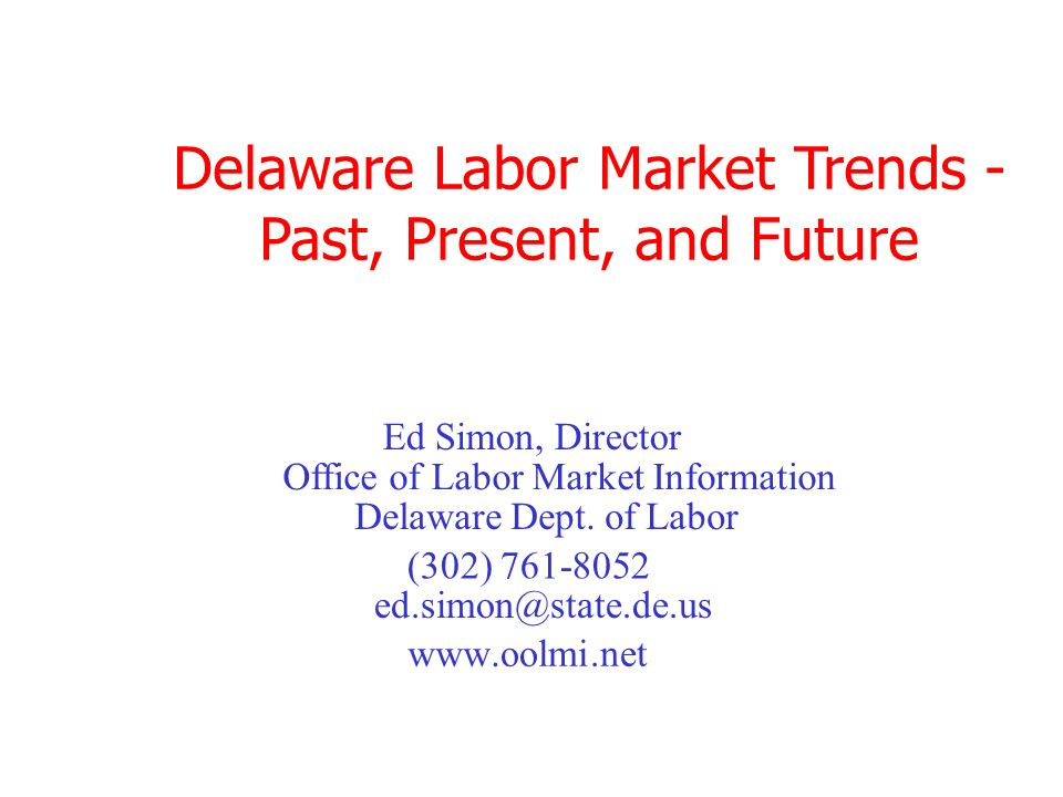 Delaware Labor Market Trends - Past, Present, and Future Office of Labor Market Information (302) 761-8052 www.oolmi.net Ed Simon, Director ed.simon@state.de.us Delaware Dept.