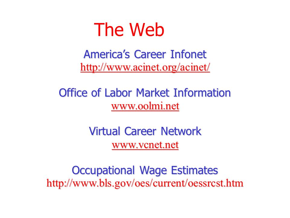 The Web Americas Career Infonet http://www.acinet.org/acinet/ Office of Labor Market Information www.oolmi.net Virtual Career Network www.vcnet.net Occupational Wage Estimates http://www.bls.gov/oes/current/oessrcst.htm