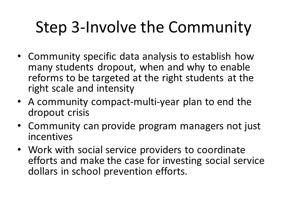 Step 3-Involve the Community Community specific data analysis to establish how many students dropout, when and why to enable reforms to be targeted at the right students at the right scale and intensity A community compact-multi-year plan to end the dropout crisis Community can provide program managers not just incentives Work with social service providers to coordinate efforts and make the case for investing social service dollars in school prevention efforts.