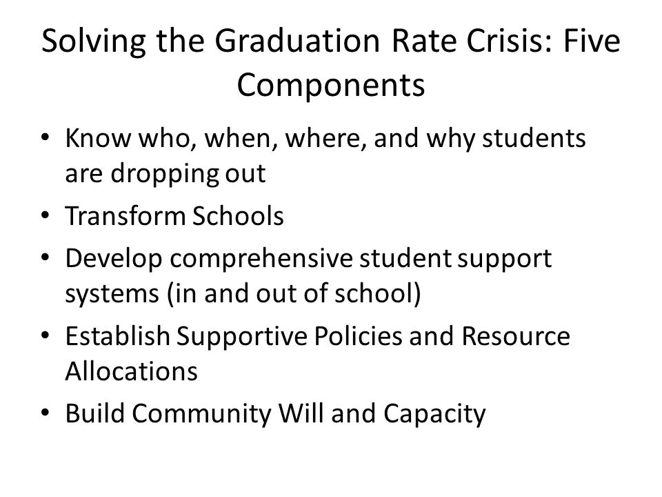 Solving the Graduation Rate Crisis: Five Components Know who, when, where, and why students are dropping out Transform Schools Develop comprehensive student support systems (in and out of school) Establish Supportive Policies and Resource Allocations Build Community Will and Capacity