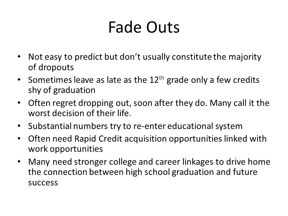 Fade Outs Not easy to predict but dont usually constitute the majority of dropouts Sometimes leave as late as the 12 th grade only a few credits shy of graduation Often regret dropping out, soon after they do.