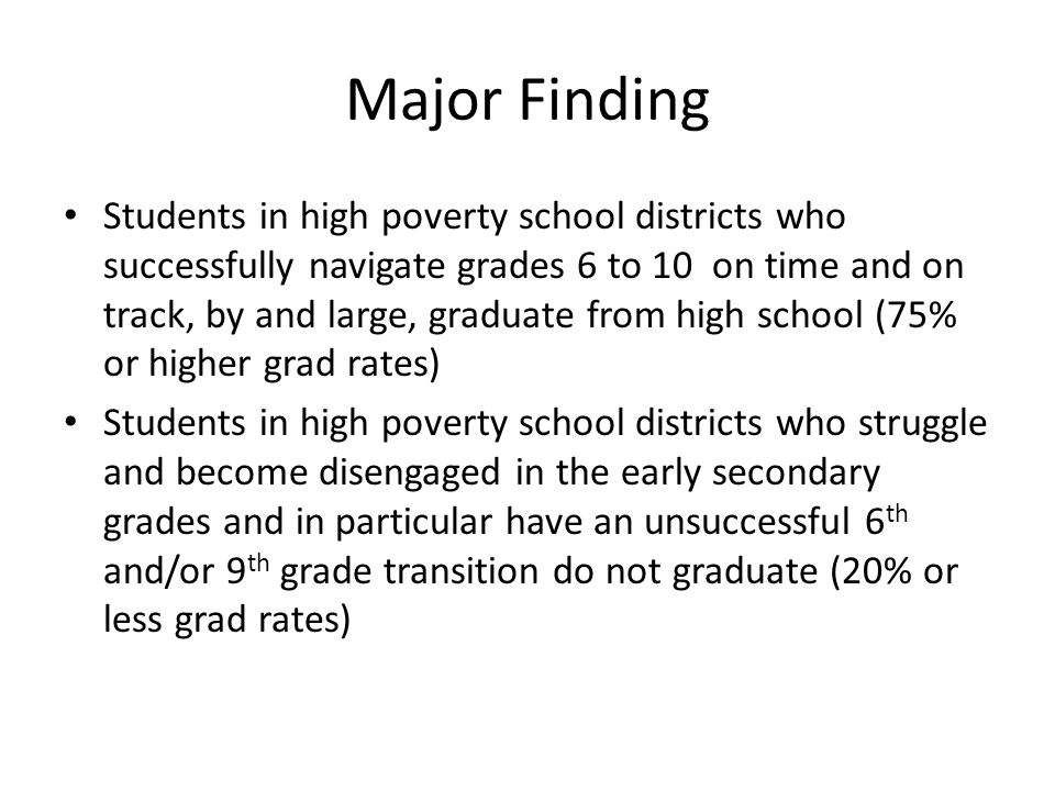 Major Finding Students in high poverty school districts who successfully navigate grades 6 to 10 on time and on track, by and large, graduate from high school (75% or higher grad rates) Students in high poverty school districts who struggle and become disengaged in the early secondary grades and in particular have an unsuccessful 6 th and/or 9 th grade transition do not graduate (20% or less grad rates)