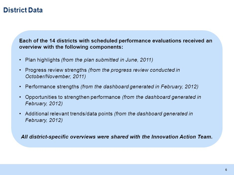 66 District Data Each of the 14 districts with scheduled performance evaluations received an overview with the following components: Plan highlights (from the plan submitted in June, 2011) Progress review strengths (from the progress review conducted in October/November, 2011) Performance strengths (from the dashboard generated in February, 2012) Opportunities to strengthen performance (from the dashboard generated in February, 2012) Additional relevant trends/data points (from the dashboard generated in February, 2012) All district-specific overviews were shared with the Innovation Action Team.