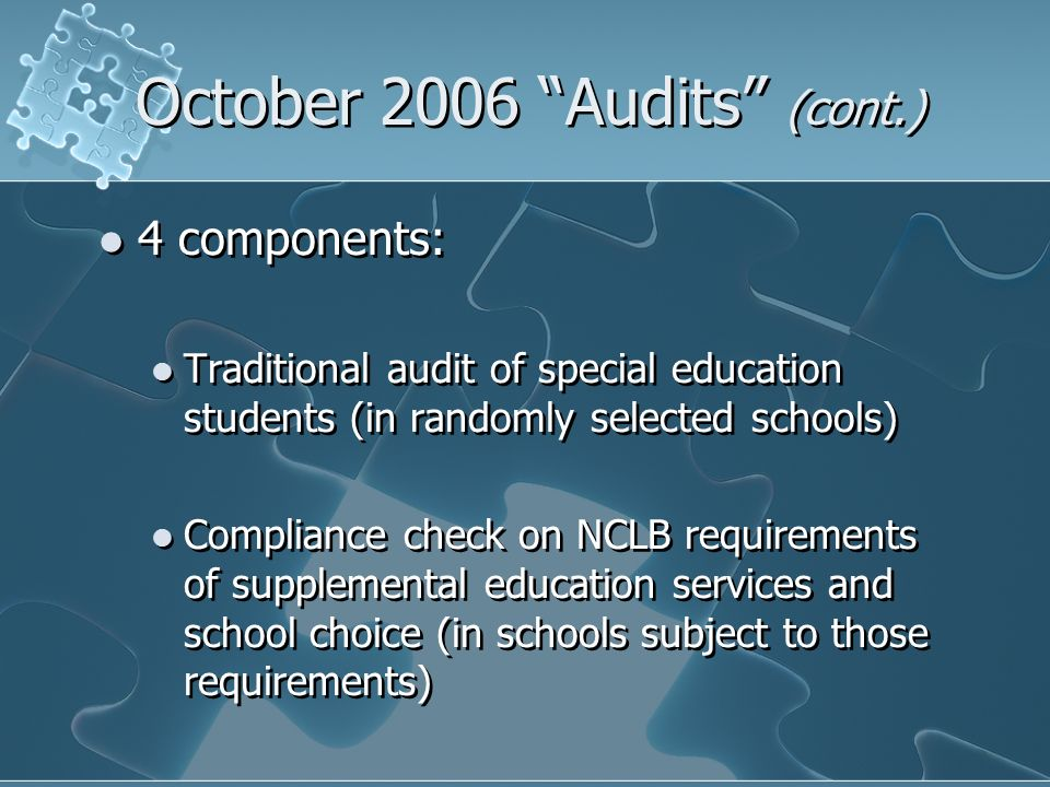 October 2006 Audits (cont.) 4 components: Traditional audit of special education students (in randomly selected schools) Compliance check on NCLB requirements of supplemental education services and school choice (in schools subject to those requirements) 4 components: Traditional audit of special education students (in randomly selected schools) Compliance check on NCLB requirements of supplemental education services and school choice (in schools subject to those requirements)