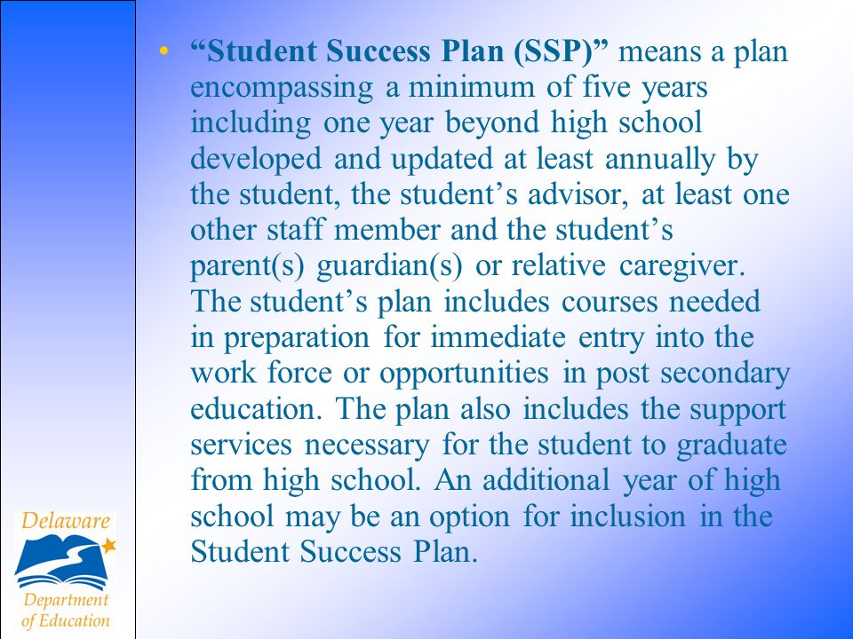 Student Success Plan (SSP) means a plan encompassing a minimum of five years including one year beyond high school developed and updated at least annually by the student, the students advisor, at least one other staff member and the students parent(s) guardian(s) or relative caregiver.