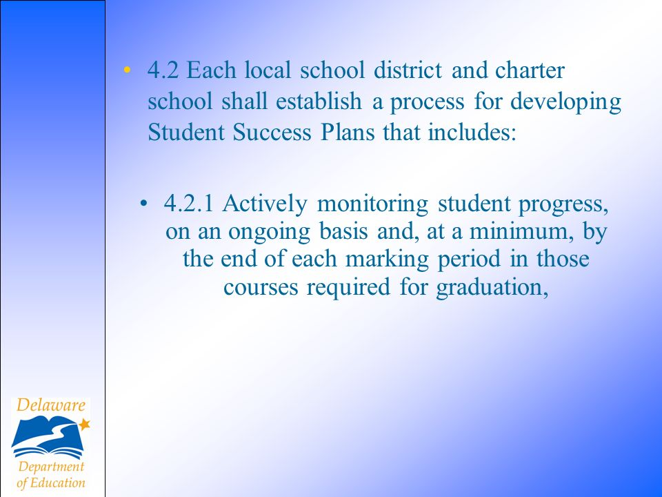 4.2 Each local school district and charter school shall establish a process for developing Student Success Plans that includes: 4.2.1 Actively monitoring student progress, on an ongoing basis and, at a minimum, by the end of each marking period in those courses required for graduation,
