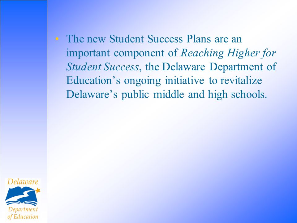 The new Student Success Plans are an important component of Reaching Higher for Student Success, the Delaware Department of Educations ongoing initiative to revitalize Delawares public middle and high schools.