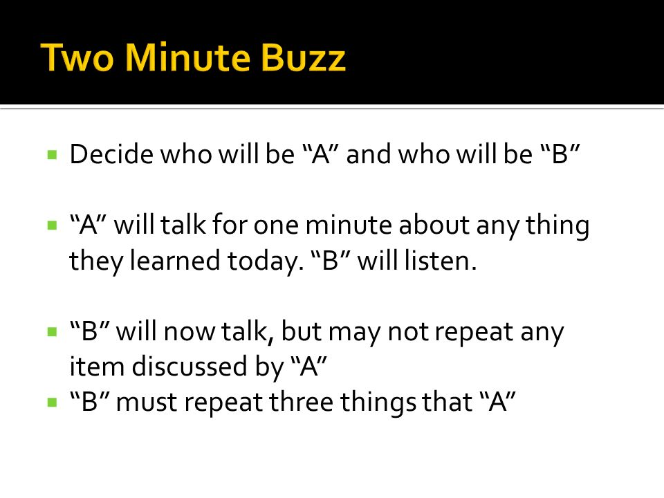 Decide who will be A and who will be B A will talk for one minute about any thing they learned today. B will listen. B will now talk, but may not repe