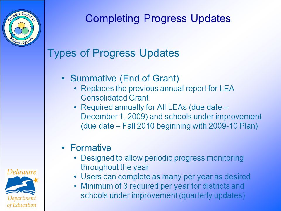 Completing Progress Updates Types of Progress Updates Summative (End of Grant) Replaces the previous annual report for LEA Consolidated Grant Required