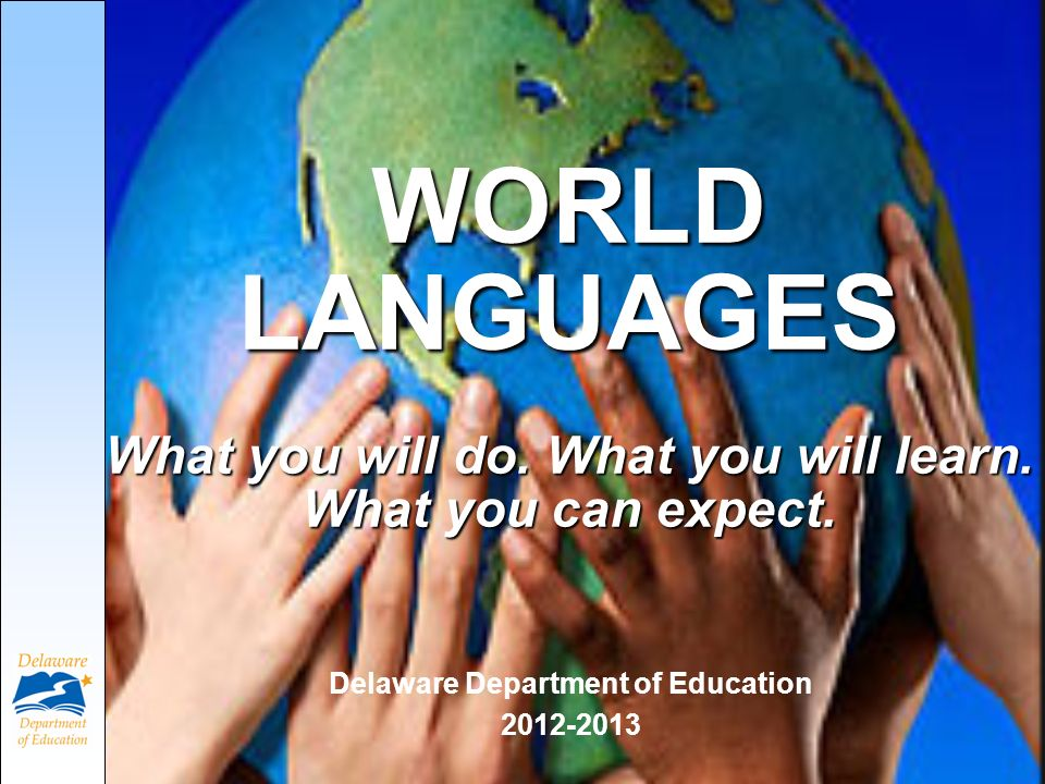 WORLD LANGUAGES What you will do. What you will learn. What you can expect. Delaware Department of Education 2012-2013