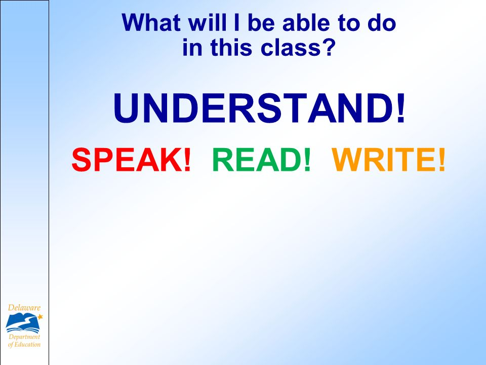 What will I be able to do in this class? UNDERSTAND! SPEAK! READ! WRITE!