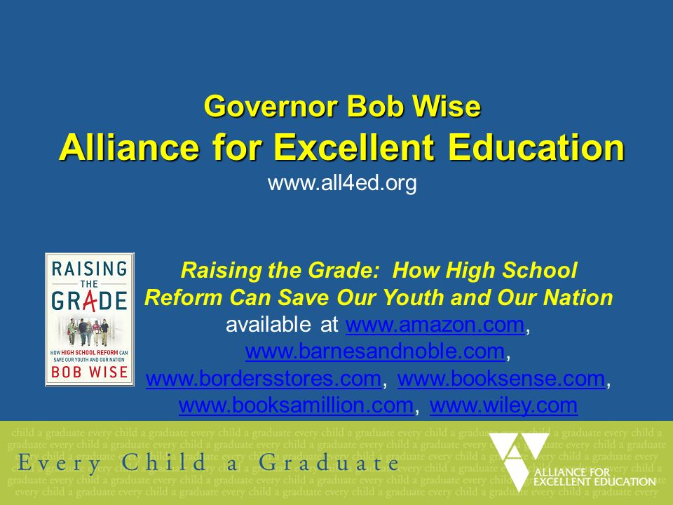 Governor Bob Wise Alliance for Excellent Education www.all4ed.org Raising the Grade: How High School Reform Can Save Our Youth and Our Nation available at www.amazon.com, www.barnesandnoble.com, www.bordersstores.com, www.booksense.com, www.booksamillion.com, www.wiley.comwww.amazon.com www.barnesandnoble.com www.bordersstores.comwww.booksense.com www.booksamillion.comwww.wiley.com