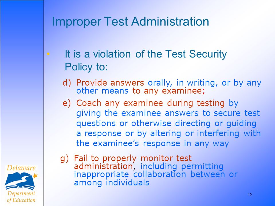 12 Improper Test Administration It is a violation of the Test Security Policy to: d)Provide answers orally, in writing, or by any other means to any e