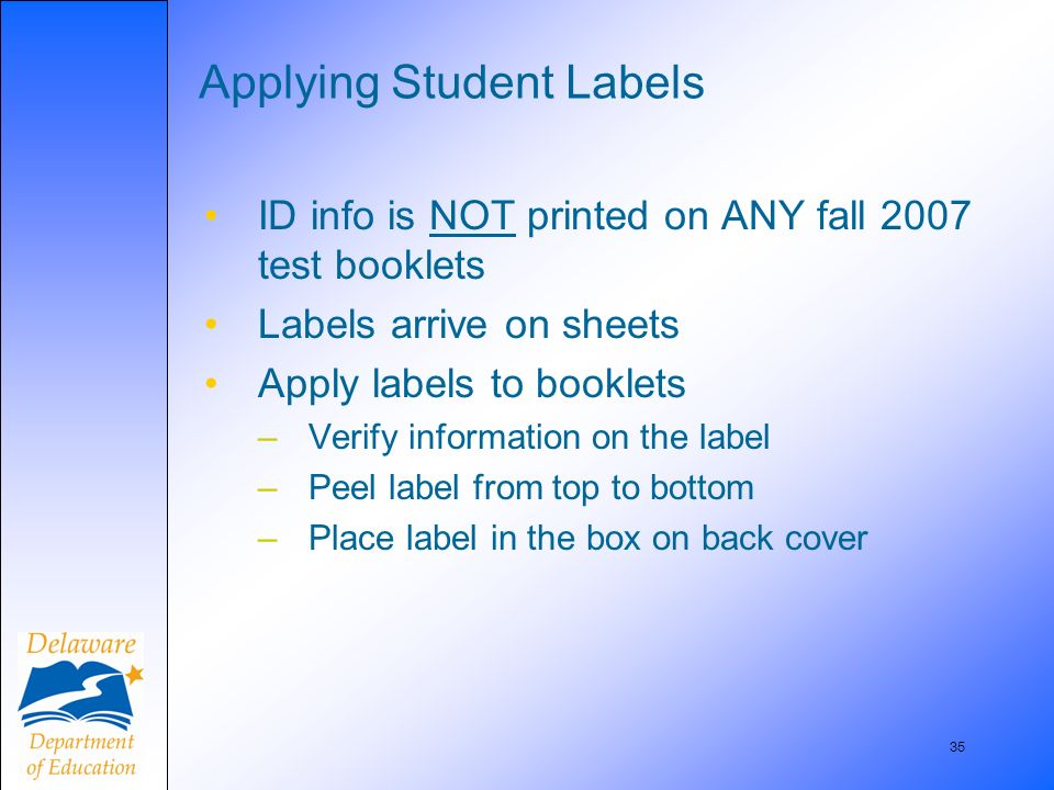 35 Applying Student Labels ID info is NOT printed on ANY fall 2007 test booklets Labels arrive on sheets Apply labels to booklets –Verify information