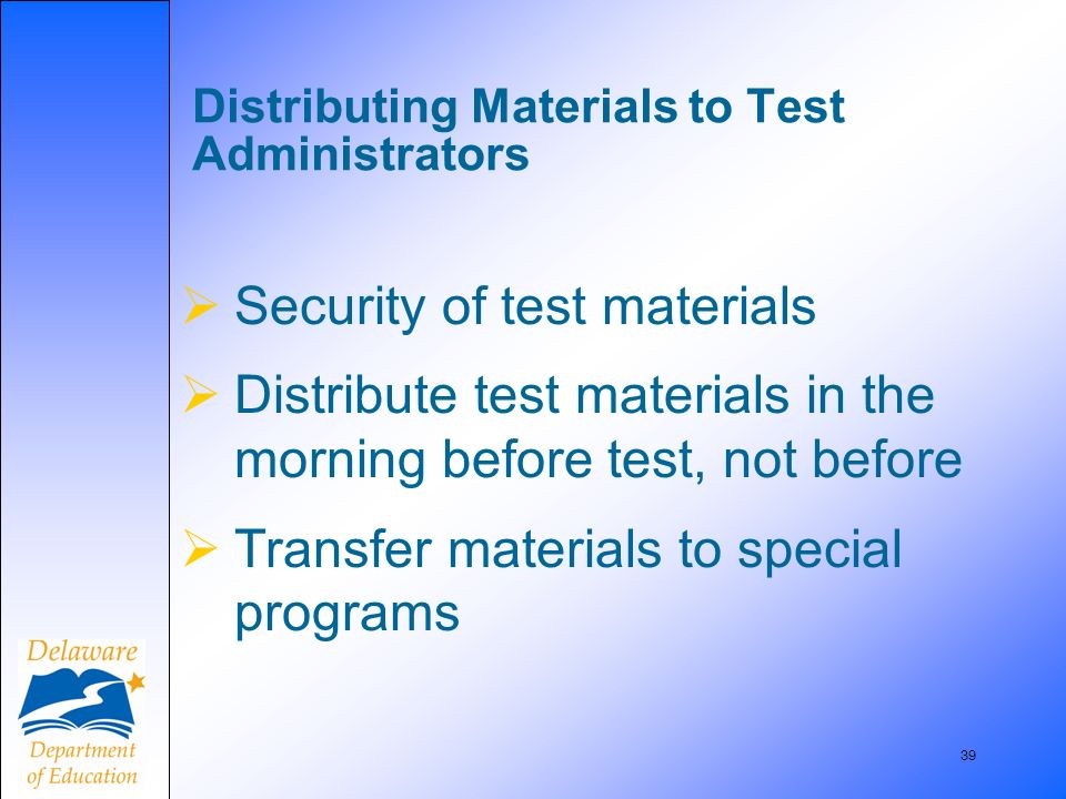 39 Distributing Materials to Test Administrators Security of test materials Distribute test materials in the morning before test, not before Transfer materials to special programs
