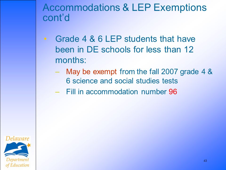43 Accommodations & LEP Exemptions contd Grade 4 & 6 LEP students that have been in DE schools for less than 12 months: –May be exempt from the fall 2007 grade 4 & 6 science and social studies tests –Fill in accommodation number 96