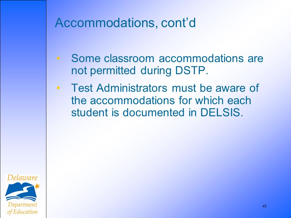 49 Accommodations, contd Some classroom accommodations are not permitted during DSTP.