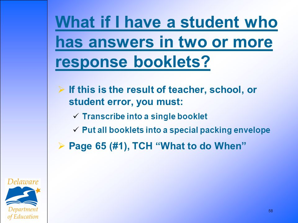 58 If this is the result of teacher, school, or student error, you must: Transcribe into a single booklet Put all booklets into a special packing envelope Page 65 (#1), TCH What to do When What if I have a student who has answers in two or more response booklets?