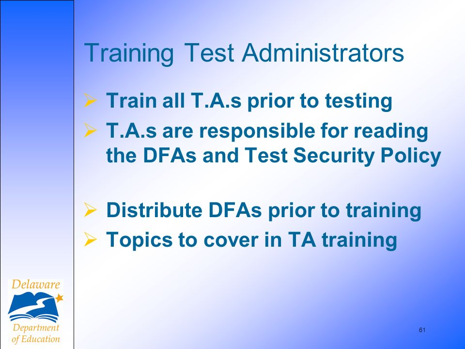 61 Training Test Administrators Train all T.A.s prior to testing T.A.s are responsible for reading the DFAs and Test Security Policy Distribute DFAs p