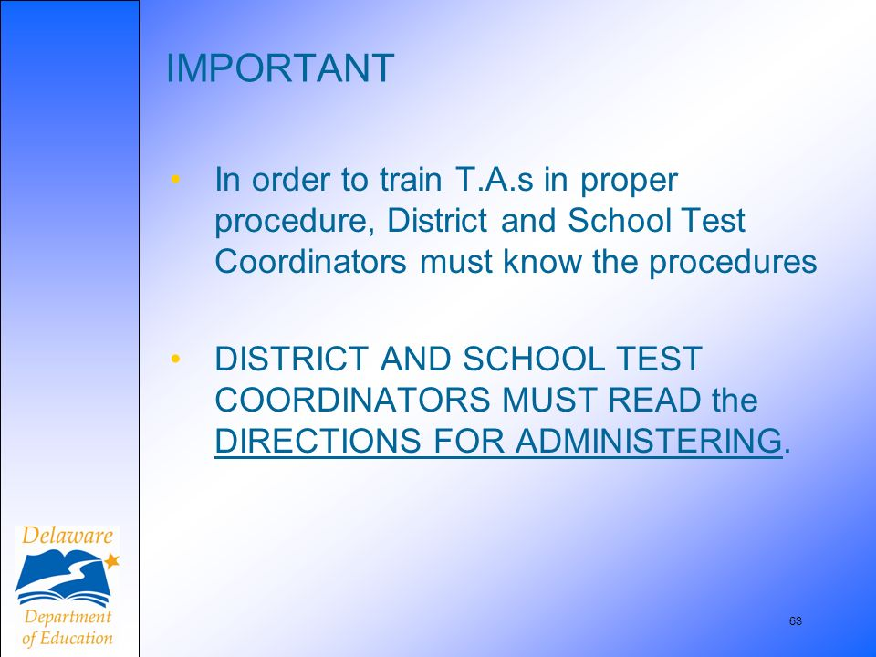 63 IMPORTANT In order to train T.A.s in proper procedure, District and School Test Coordinators must know the procedures DISTRICT AND SCHOOL TEST COOR