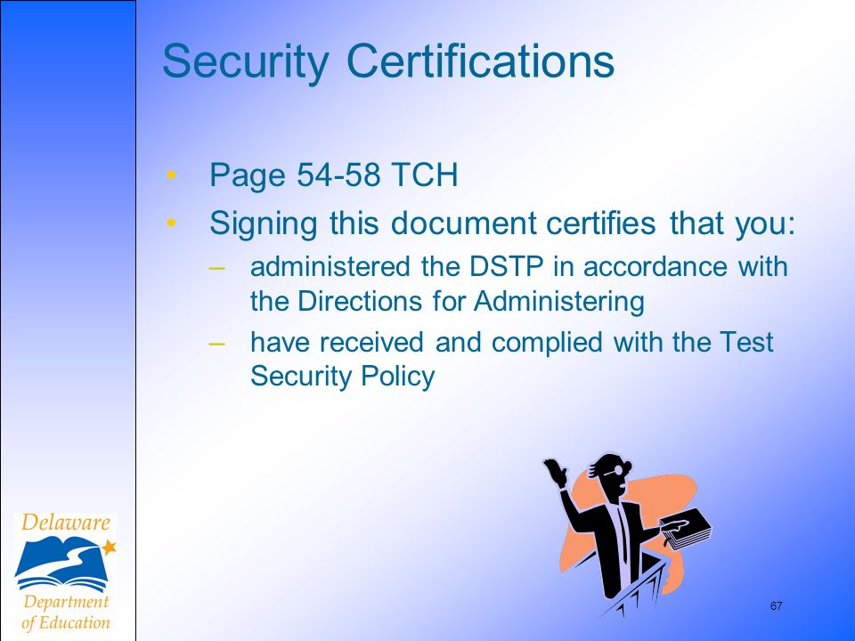 67 Security Certifications Page 54-58 TCH Signing this document certifies that you: –administered the DSTP in accordance with the Directions for Admin