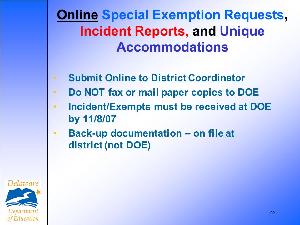 69 Submit Online to District Coordinator Do NOT fax or mail paper copies to DOE Incident/Exempts must be received at DOE by 11/8/07 Back-up documentation – on file at district (not DOE) Online Special Exemption Requests, Incident Reports, and Unique Accommodations