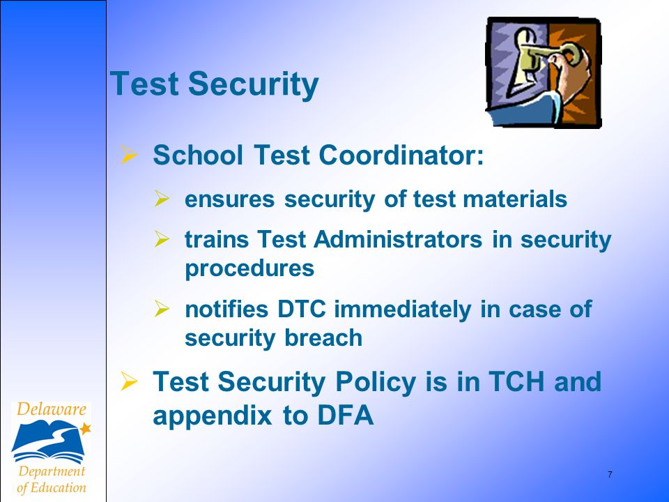 7 Test Security School Test Coordinator: ensures security of test materials trains Test Administrators in security procedures notifies DTC immediately