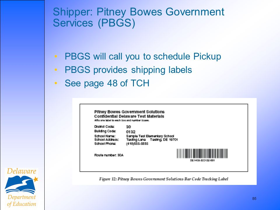 85 Shipper: Pitney Bowes Government Services (PBGS) PBGS will call you to schedule Pickup PBGS provides shipping labels See page 48 of TCH
