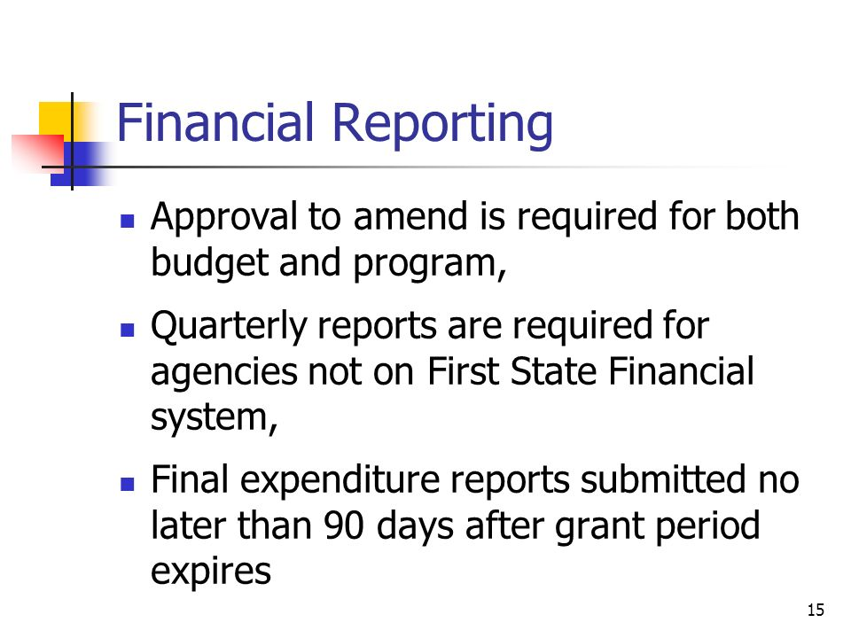 Financial Reporting Approval to amend is required for both budget and program, Quarterly reports are required for agencies not on First State Financial system, Final expenditure reports submitted no later than 90 days after grant period expires 15