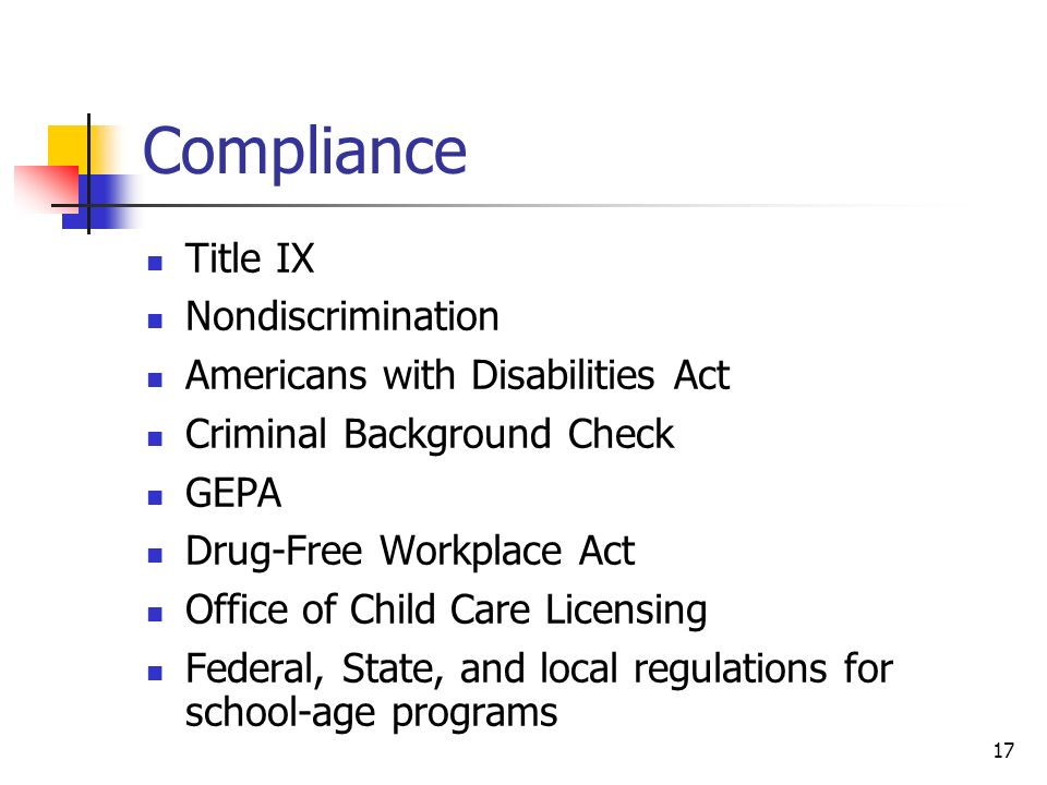 Compliance Title IX Nondiscrimination Americans with Disabilities Act Criminal Background Check GEPA Drug-Free Workplace Act Office of Child Care Licensing Federal, State, and local regulations for school-age programs 17