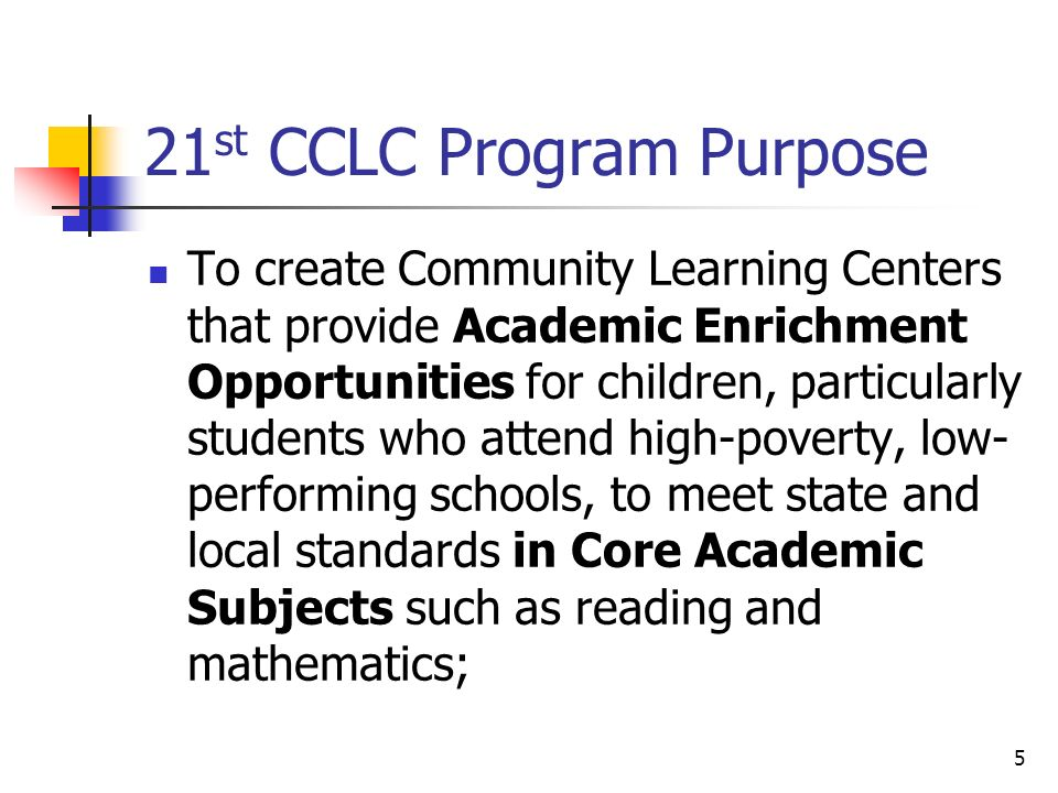 21 st CCLC Program Purpose To create Community Learning Centers that provide Academic Enrichment Opportunities for children, particularly students who attend high-poverty, low- performing schools, to meet state and local standards in Core Academic Subjects such as reading and mathematics; 5